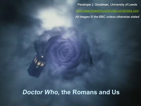 Doctor Who, the Romans and Us Penelope J. Goodman, University of Leeds www.weavingsandunpickings.wordpress.com All images © the BBC unless otherwise stated.
