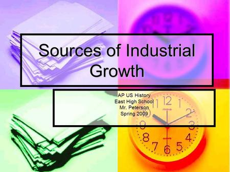 Sources of Industrial Growth AP US History East High School Mr. Peterson Spring 2009.