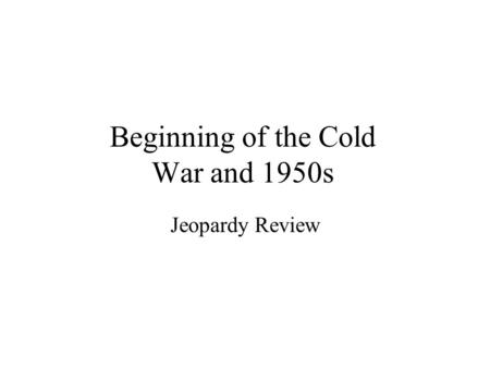 Beginning of the Cold War and 1950s Jeopardy Review.