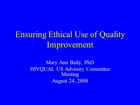 Ensuring Ethical Use of Quality Improvement Mary Ann Baily, PhD HIVQUAL US Advisory Committee Meeting August 24, 2008.