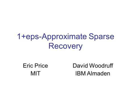 1+eps-Approximate Sparse Recovery Eric Price MIT David Woodruff IBM Almaden.