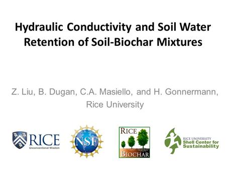 Hydraulic Conductivity and Soil Water Retention of Soil-Biochar Mixtures Z. Liu, B. Dugan, C.A. Masiello, and H. Gonnermann, Rice University.