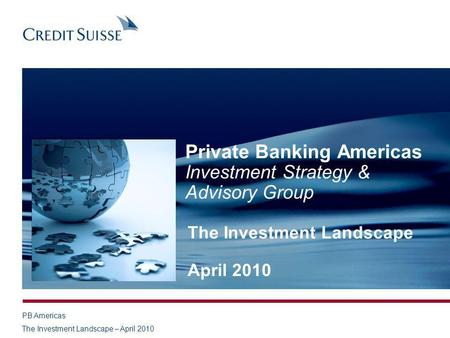 PB Americas The Investment Landscape – April 2010 Private Banking Americas Investment Strategy & Advisory Group The Investment Landscape April 2010.