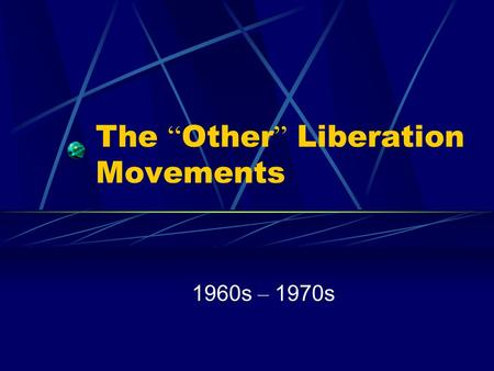 The Other Liberation Movements 1960s – 1970s. The Two Major Movements of the 50s – 60s Anti-War Protestors with the Vietnam Conflict Civil Rights and.