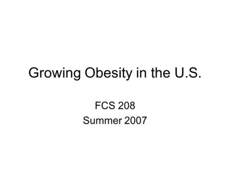 Growing Obesity in the U.S. FCS 208 Summer 2007. Etiology of Obesity Body Composition is determined by a complex set of genetic and behavioral factors.