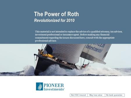 The Power of Roth Revolutionized for 2010 This material is not intended to replace the advice of a qualified attorney, tax advisor, investment professional.