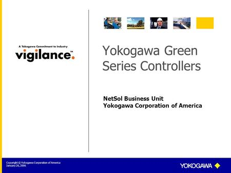 NetSol Business Unit Yokogawa Corporation of America Copyright © Yokogawa Corporation of America January 26, 2006 Yokogawa Green Series Controllers.