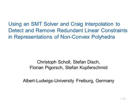 - 1 - Using an SMT Solver and Craig Interpolation to Detect and Remove Redundant Linear Constraints in Representations of Non-Convex Polyhedra Christoph.