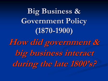 Big Business & Government Policy (1870-1900) How did government & big business interact during the late 1800s?