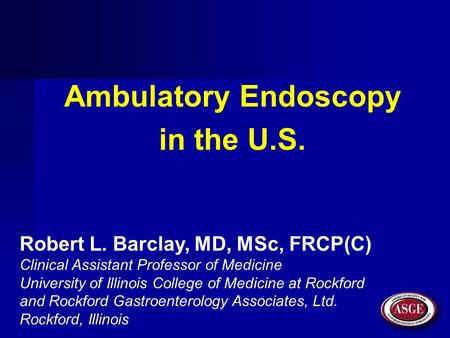 Ambulatory Endoscopy in the U.S. Robert L. Barclay, MD, MSc, FRCP(C) Clinical Assistant Professor of Medicine University of Illinois College of Medicine.