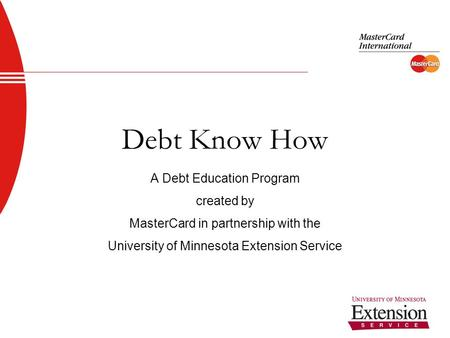 1 Debt Know How A Debt Education Program created by MasterCard in partnership with the University of Minnesota Extension Service.