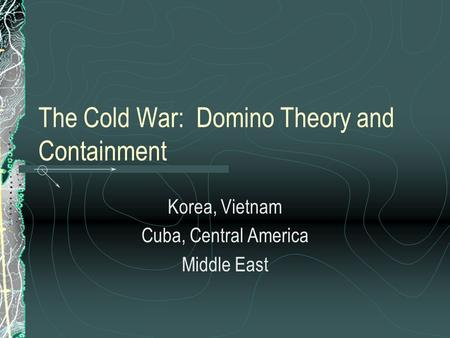 The Cold War: Domino Theory and Containment Korea, Vietnam Cuba, Central America Middle East.