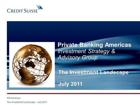 PB Americas The Investment Landscape – July 2011 Private Banking Americas Investment Strategy & Advisory Group The Investment Landscape July 2011.