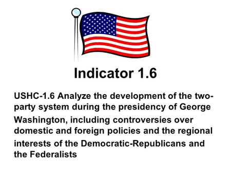 Indicator 1.6 USHC-1.6 Analyze the development of the two- party system during the presidency of George Washington, including controversies over domestic.