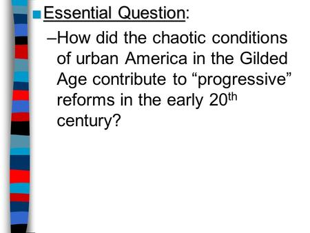 Essential QuestionEssential Question: –How did the chaotic conditions of urban America in the Gilded Age contribute to progressive reforms in the early.