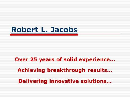 Robert L. Jacobs Over 25 years of solid experience… Achieving breakthrough results… Delivering innovative solutions…