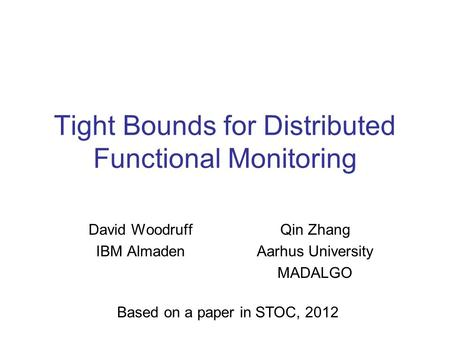 Tight Bounds for Distributed Functional Monitoring David Woodruff IBM Almaden Qin Zhang Aarhus University MADALGO Based on a paper in STOC, 2012.