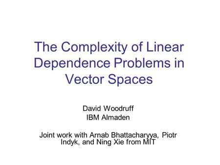 The Complexity of Linear Dependence Problems in Vector Spaces David Woodruff IBM Almaden Joint work with Arnab Bhattacharyya, Piotr Indyk, and Ning Xie.