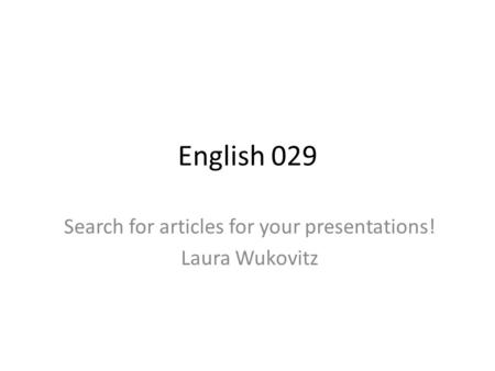 English 029 Search for articles for your presentations! Laura Wukovitz.