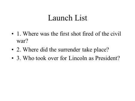 Launch List 1. Where was the first shot fired of the civil war? 2. Where did the surrender take place? 3. Who took over for Lincoln as President?