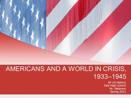 AMERICANS AND A WORLD IN CRISIS, 1933–1945 AP US History East High School Mr. Peterson Spring 2011.