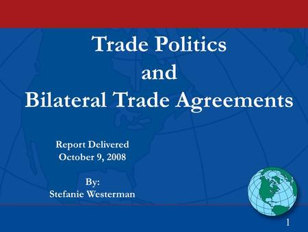 Trade Politics and Bilateral Trade Agreements 1 Report Delivered October 9, 2008 By: Stefanie Westerman.