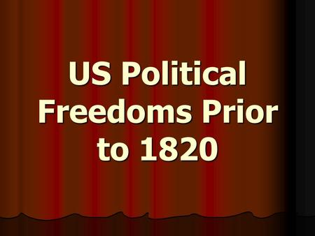 US Political Freedoms Prior to 1820. The Bill of Rights (1791) A series of Amendments to the Constitution designed to protect people and the states from.