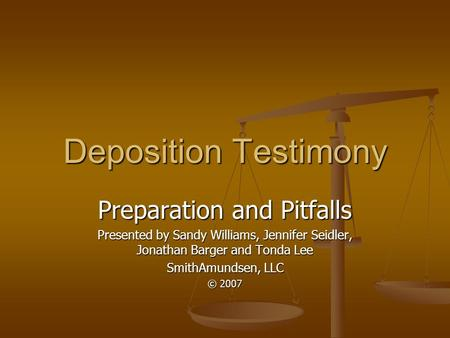 Deposition Testimony Preparation and Pitfalls Presented by Sandy Williams, Jennifer Seidler, Jonathan Barger and Tonda Lee SmithAmundsen, LLC © 2007.
