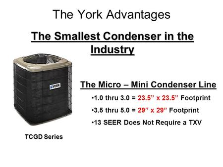 The York Advantages The Smallest Condenser in the Industry The Micro – Mini Condenser Line 1.0 thru 3.0 = 23.5 x 23.5 Footprint 3.5 thru 5.0 = 29 x 29.