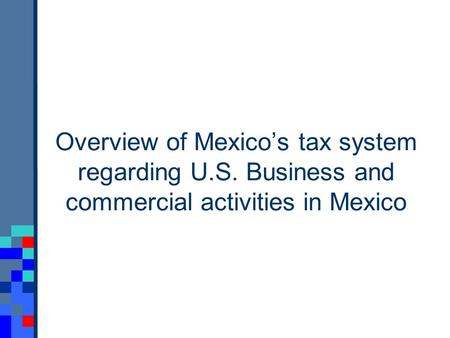 Overview of Mexicos tax system regarding U.S. Business and commercial activities in Mexico.
