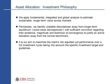 Asset Allocation: Investment Philosophy We apply fundamental, integrated and global analysis to estimate sustainable, longer-term value across markets.