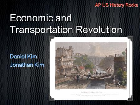 Economic and Transportation Revolution Daniel Kim Jonathan Kim AP US History Rocks.