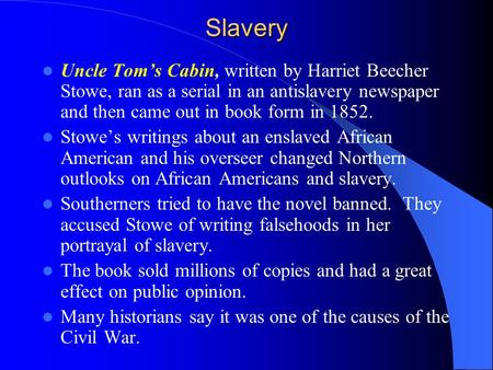 Slavery Uncle Toms Cabin, written by Harriet Beecher Stowe, ran as a serial in an antislavery newspaper and then came out in book form in 1852. Stowes.