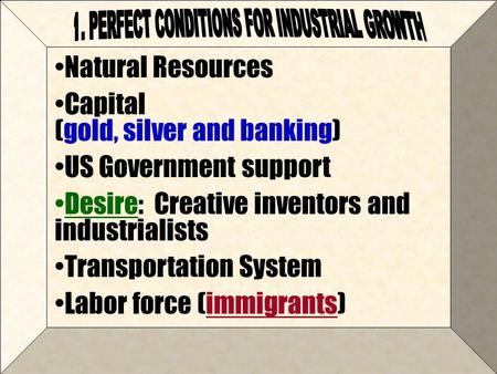 Natural Resources Capital (gold, silver and banking) US Government support Desire: Creative inventors and industrialists Transportation System Labor force.