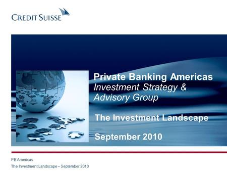 PB Americas The Investment Landscape – September 2010 Private Banking Americas Investment Strategy & Advisory Group The Investment Landscape September.