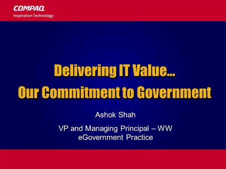 Delivering IT Value… Our Commitment to Government Delivering IT Value… Our Commitment to Government Ashok Shah VP and Managing Principal – WW eGovernment.