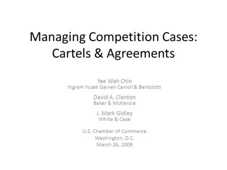 Managing Competition Cases: Cartels & Agreements Yee Wah Chin Ingram Yuzek Gainen Carroll & Bertolotti David A. Clanton Baker & McKenzie J. Mark Gidley.