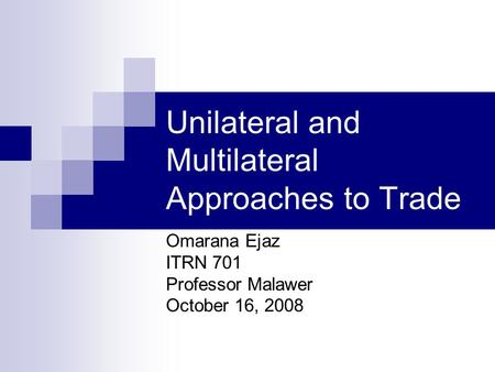 Unilateral and Multilateral Approaches to Trade Omarana Ejaz ITRN 701 Professor Malawer October 16, 2008.