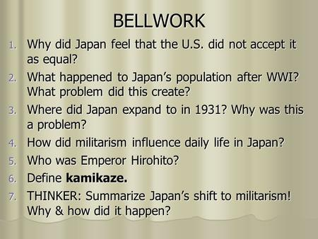 BELLWORK 1. Why did Japan feel that the U.S. did not accept it as equal? 2. What happened to Japans population after WWI? What problem did this create?