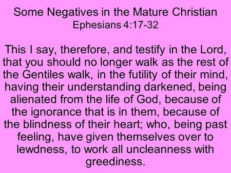 Some Negatives in the Mature Christian Ephesians 4:17-32 This I say, therefore, and testify in the Lord, that you should no longer walk as the rest of.