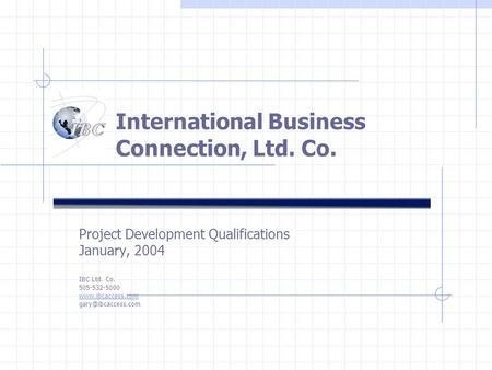 International Business Connection, Ltd. Co. Project Development Qualifications January, 2004 IBC Ltd. Co. 505-532-5000