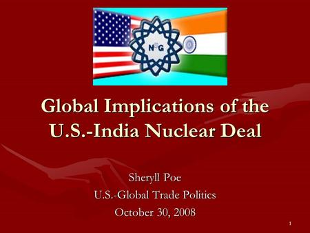 1 Global Implications of the U.S.-<strong>India</strong> Nuclear Deal Sheryll Poe U.S.-Global Trade Politics October 30, 2008.