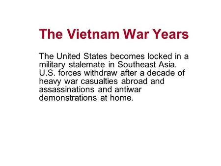 The Vietnam War Years The United States becomes locked in a military stalemate in Southeast Asia. U.S. forces withdraw after a decade of heavy war casualties.