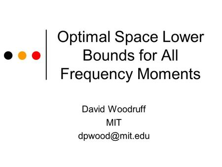 Optimal Space Lower Bounds for All Frequency Moments David Woodruff MIT
