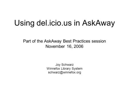 Using del.icio.us in AskAway Part of the AskAway Best Practices session November 16, 2006 Joy Schwarz Winnefox Library System