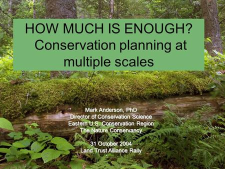 HOW MUCH IS ENOUGH? Conservation planning at multiple scales Mark Anderson, PhD Director of Conservation Science Eastern U.S. Conservation Region The Nature.