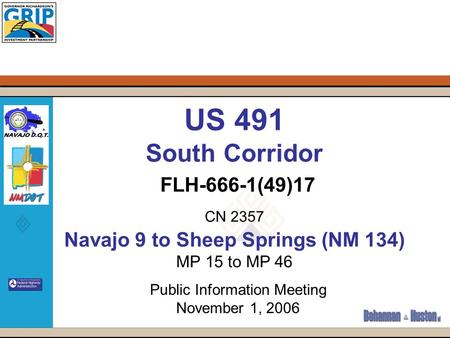US 491 South Corridor FLH-666-1(49)17 CN 2357 Navajo 9 to Sheep Springs (NM 134) MP 15 to MP 46 Public Information Meeting November 1, 2006.