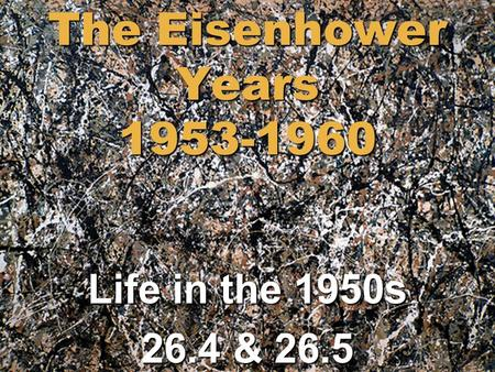 The Eisenhower Years 1953-1960 Life in the 1950s 26.4 & 26.5.