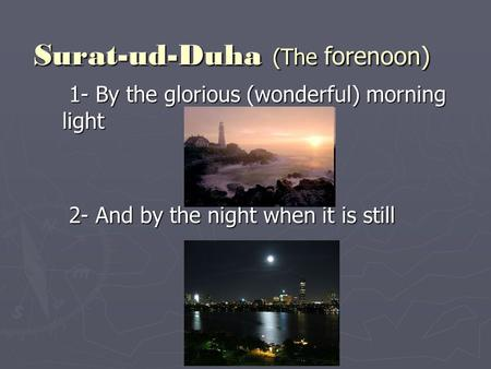 Surat-ud-Duha (The forenoon) 1- By the glorious (wonderful) morning light 1- By the glorious (wonderful) morning light 2- And by the night when it is still.