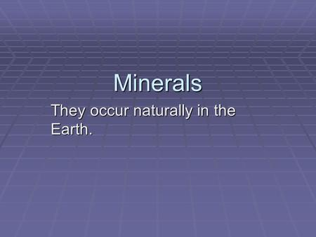 Minerals They occur naturally in the Earth.. They are inorganic meaning they have never been living.